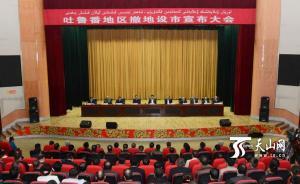 国务院批复同意吐鲁番撤地设市,系新疆第三个地级城市