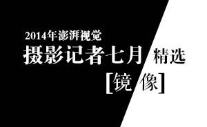 镜像|澎湃新闻摄影记者七月精选
